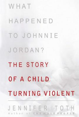 What Happened to Johnnie Jordan?: The Story of a Child Turning Violent - Toth, Jennifer