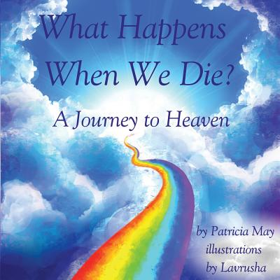 What Happens When We Die?: A Journey to Heaven - May, Patricia