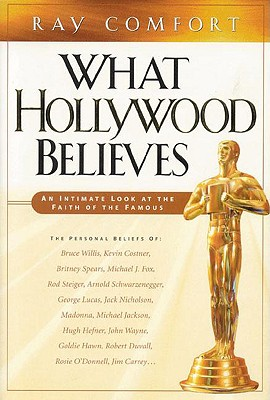 What Hollywood Believes: An Intimate Look at the Faith of the Famous - Comfort, Ray, Sr.