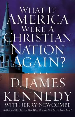 What If America Were a Christian Nation Again? - Kennedy, D James, Dr., PH.D.