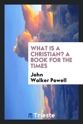 What Is a Christian? a Book for the Times - Powell, John Walker