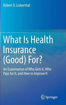 What Is Health Insurance (Good) For?: An Examination of Who Gets It, Who Pays for It, and How to Improve It - Lieberthal, Robert D