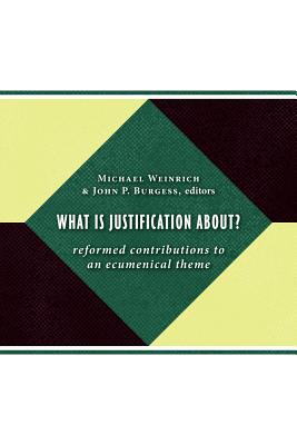 What Is Justification About?: Reformed Contributions to an Ecumenical Theme - Weinrich, Michael (Editor)