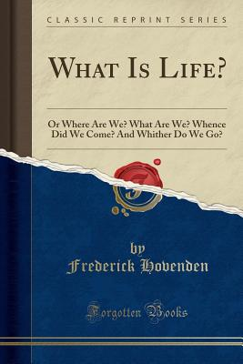 What Is Life?: Or Where Are We? What Are We? Whence Did We Come? and Whither Do We Go? (Classic Reprint) - Hovenden, Frederick