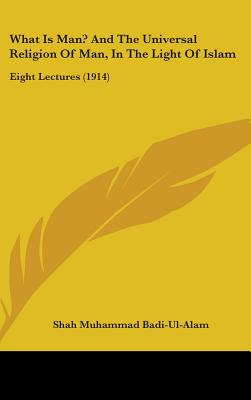 What Is Man? and the Universal Religion of Man, in the Light of Islam: Eight Lectures (1914) - Badi-Ul-Alam, Shah Muhammad