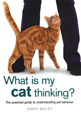 What Is My Cat Thinking?: The Essential Guide to Understanding Pet Behavior - Bailey, Gwen