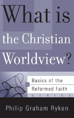 What Is the Christian Worldview? - Ryken, Philip Graham