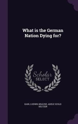 What Is the German Nation Dying For? - Krause, Karl Ludwig, and Seltzer, Adele Szold