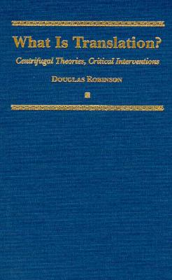 What Is Translation?: Centrifugal Theories, Critical Interventions - Robinson, Douglas, Professor