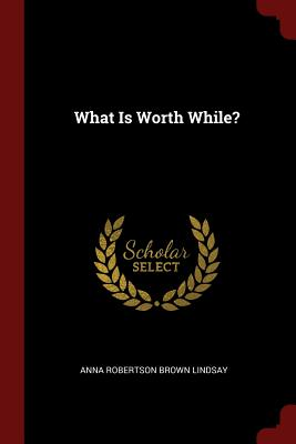 What Is Worth While? - Anna Robertson Brown Lindsay (Creator)