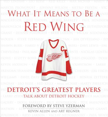 What It Means to Be a Red Wing: Detroit's Greatest Players Talk about Detroit Hockey - Allen, Kevin, and Regner, Art, and Yzerman, Steve (Foreword by)