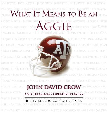 What It Means to Be an Aggie: John David Crow and Texas A&M's Greatest Players - Burson, Rusty, and Capps, Cathy, and Crow, John David (Foreword by)
