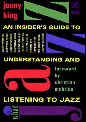 What Jazz Is: An Insider's Guide to Understanding and Listening to Jazz - King, Jonny
