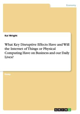 What Key Disruptive Effects Have and Will the Internet of Things or Physical Computing Have on Business and Our Daily Lives? - Wright, Kai