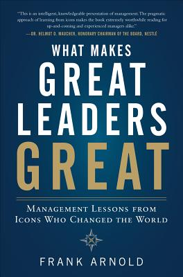 What Makes Great Leaders Great: Management Lessons from Icons Who Changed the World - Arnold, Frank