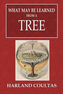 What May Be Learned from a Tree - Coultas, Harland