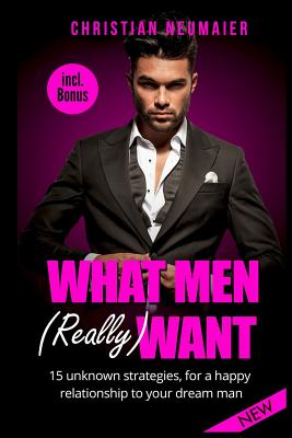 What Men (Really) Want: 15 Unknown Strategies, for a Happy Relationship to Your Dream Man - Incl. Bonus (What Men Don't Tell Women, How Men Think, Understanding Men, Make Him Love You, Make Him Wild, How to Understand Men) - Neumaier, Chrstian