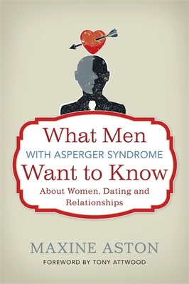 What Men with Asperger Syndrome Want to Know About Women, Dating and Relationships - Aston, Maxine C., and Atwood, Tony (Foreword by)