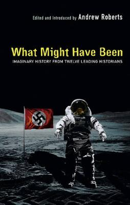 "What Might Have Been: Leading Historians on Twelve ""What Ifs"" of History - Roberts, Andrew (Editor)"