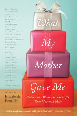 What My Mother Gave Me: Thirty-One Women on the Gifts That Mattered Most - Benedict, Elizabeth