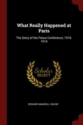 What Really Happened at Paris: The Story of the Peace Conference, 1918-1919 - House, Edward Mandell