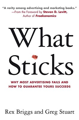 What Sticks: Why Most Advertising Fails and How to Guarantee Yours Succeeds - Briggs, Rex, and Stuart, Greg