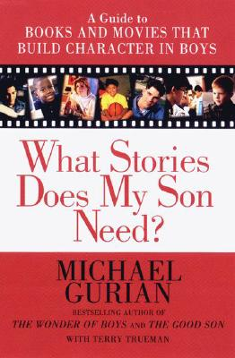 What Stories Does My Son Need: A Guide to Books and Movies That Build Character in Boys - Gurian, Michael