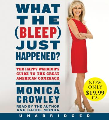 What the (Bleep) Just Happened?: The Happy Warrior's Guide to the Great American Comeback - Crowley, Monica (Read by), and Monda, Carol (Read by)