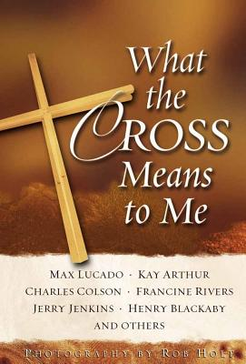 What the Cross Means to Me - Lucado, Max, and Arthur, Kay, and Colson, Charles W