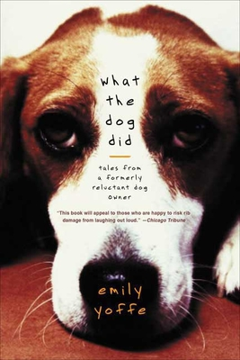What the Dog Did: Tales from a Formerly Reluctant Dog Owner - Yoffe, Emily