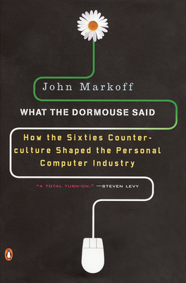 What the Dormouse Said: How the Sixties Counterculture Shaped the Personal Computerindustry - Markoff, John, Professor