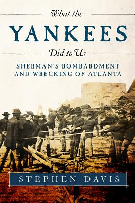 What the Yankees Did to Us: Sherman's Bombardment and Wrecking of Atlanta - Davis, Stephen