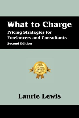 What to Charge: Pricing Strategies for Freelancers and Consultants - Lewis, Laurie