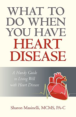What to Do When You Have Heart Disease: A Handy Guide to Living Well with Heart Disease - Sharon Masinelli McMs Pa-C, Masinelli McMs Pa-C