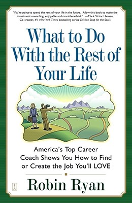 What to Do with the Rest of Your Life: America's Top Career Coach Show You How to Find or Create the Job You'll Love - Ryan, Robin Cp
