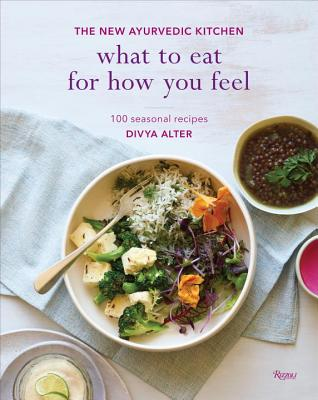What To Eat For How You Feel: The New Ayurvedic Kitchen - Alter, Divya