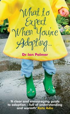 What to Expect When You're Adopting...: A Practical Guide to the Decisions and Emotions Involved in Adoption - Palmer, Ian, Dr.