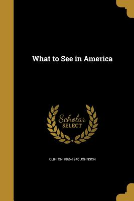 What to See in America - Johnson, Clifton 1865-1940