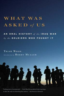 What Was Asked of Us: An Oral History of the Iraq War by the Soldiers Who Fought It - Wood, Trish