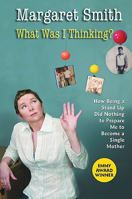 What Was I Thinking?: How Being a Stand Up Did Nothing to Prepare Me to Become a Single Mother - Smith, Margaret