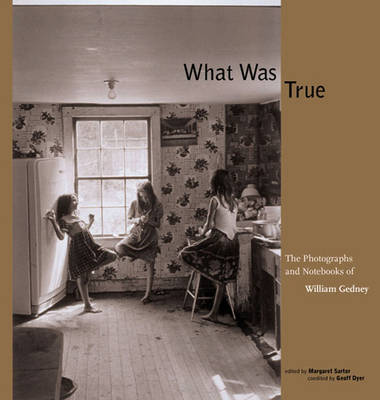 What Was True: The Photographs and Notebooks of William Gedney - Gedney, William J, and Dyer, Geoff (Editor), and Sartor, Margaret (Editor)