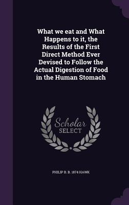 What We Eat and What Happens to It, the Results of the First Direct Method Ever Devised to Follow the Actual Digestion of Food in the Human Stomach - Hawk, Philip B B 1874
