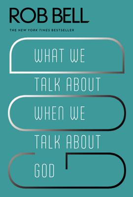 What We Talk about When We Talk about God - Bell, Rob