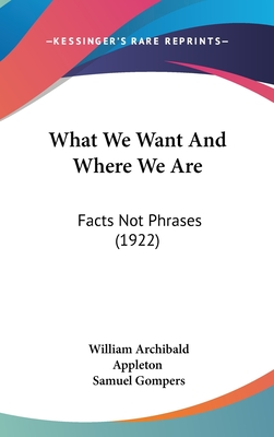 What We Want and Where We Are: Facts Not Phrases (1922) - Appleton, William Archibald, and Gompers, Samuel (Foreword by)