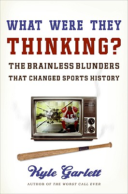 What Were They Thinking?: The Brainless Blunders That Changed Sports History - Garlett, Kyle