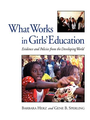 What Works in Girls' Education: Evidence and Policies from the Developing World - Herz, Barbara, and Sperling, Gene B