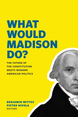 What Would Madison Do? - Wittes, Benjamin, and Nivola, Pietro S