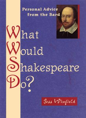 What Would Shakespeare Do?: 101 Answers to Life's Daily Dilemmas - Winfield, Jess