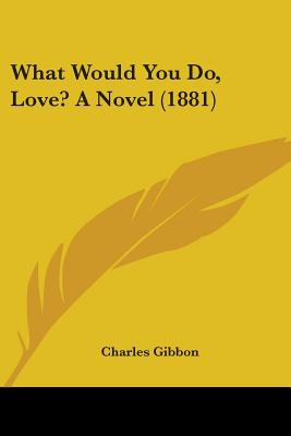 What Would You Do, Love? a Novel (1881) - Gibbon, Charles