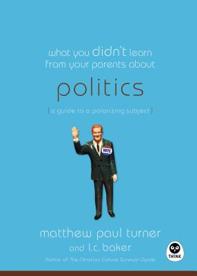 What You Didn't Learn from Your Parents About: Politics: A Guide to a Polarizing Subject - Turner, Matthew Paul, and Baker, L C